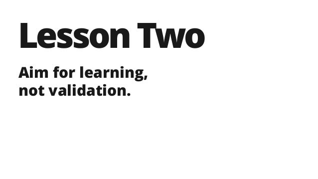 LessonTwo Aim for learning, not validation.