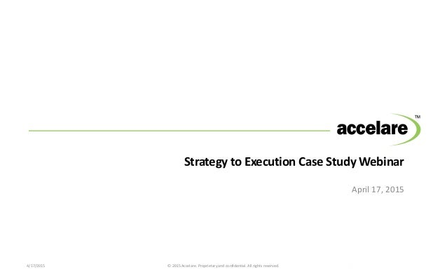 Strategy to Execution Case Study Webinar April 17, 2015 4/17/2015 © 2015 Accelare. Proprietary and confidential. All right...