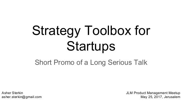 Strategy Toolbox for Startups Short Promo of a Long Serious Talk Asher Sterkin asher.sterkin@gmail.com JLM Product Managem...