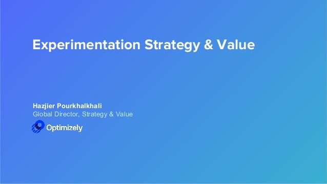 Experimentation Strategy & Value Hazjier Pourkhalkhali Global Director, Strategy & Value