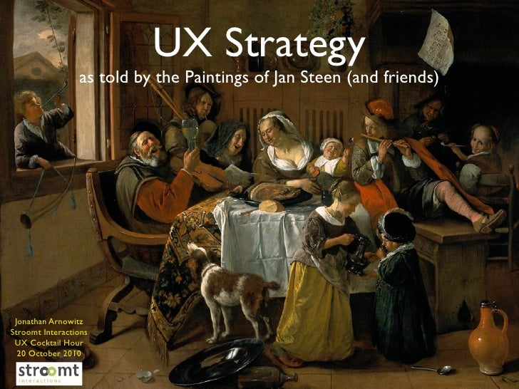 UX Strategy                  as told by the Paintings of Jan Steen (and friends)      Jonathan Arnowitz Stroomt Interactio...