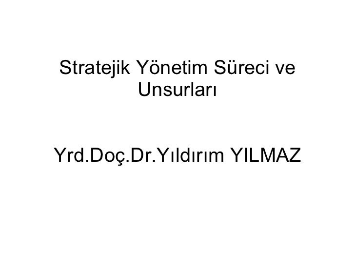 Stratejik Yönetim Süreci ve Unsurları Yrd.Doç.Dr.Yıldırım YILMAZ