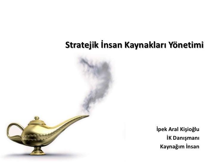 Stratejik İnsan Kaynakları Yönetimi                       İpek Aral Kişioğlu                           İK Danışmanı       ...