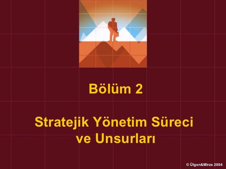 Bölüm 2Stratejik Yönetim Süreci       ve Unsurları                      © Ülgen&Mirze 2004