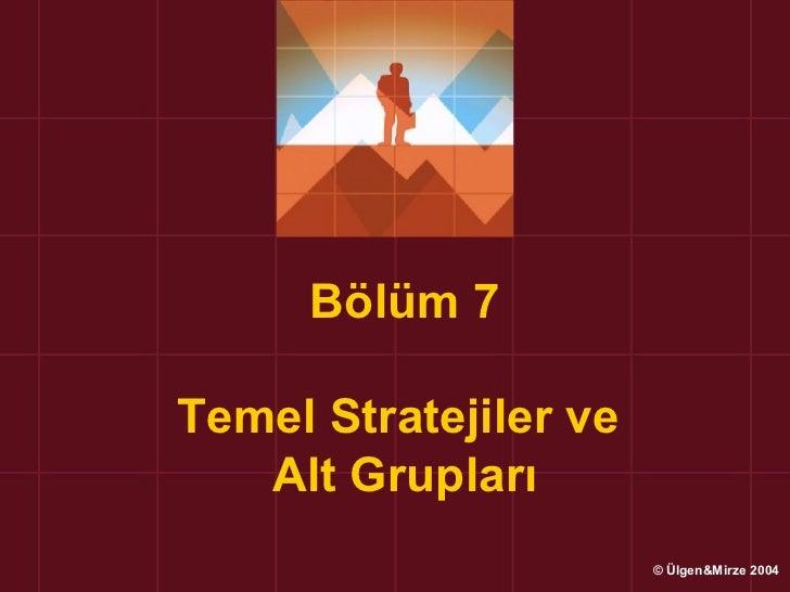 Bölüm 7Temel Stratejiler ve   Alt Grupları                       © Ülgen&Mirze 2004