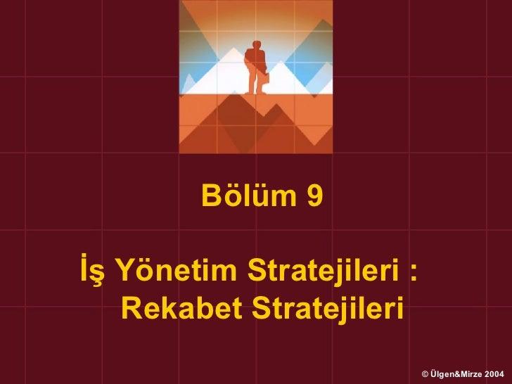Bölüm 9İş Yönetim Stratejileri :   Rekabet Stratejileri                            © Ülgen&Mirze 2004