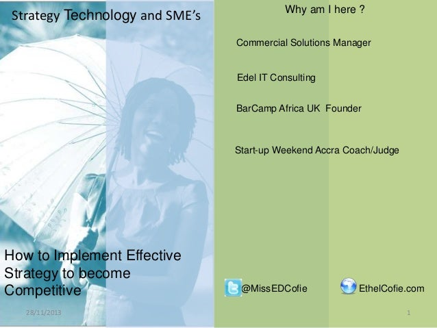 Strategy Technology and SME's  Why am I here ? Commercial Solutions Manager  Edel IT Consulting BarCamp Africa UK Founder ...