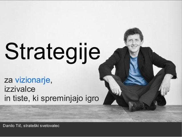 Strategije za vizionarje, izzivalce in tiste, ki spreminjajo igro Danilo Tič, strateški svetovalec
