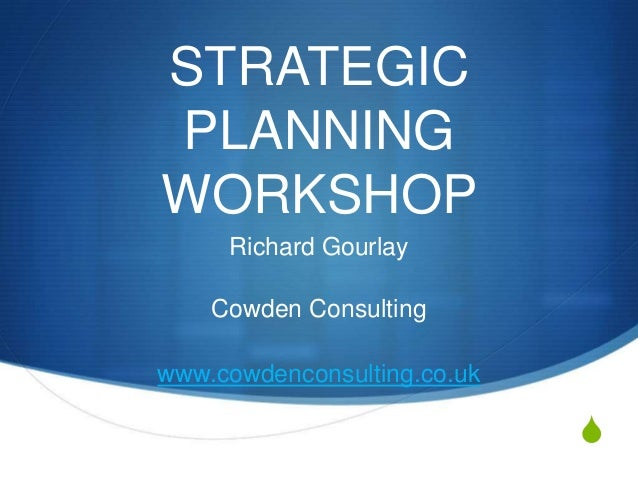 S STRATEGIC PLANNING WORKSHOP Richard Gourlay Cowden Consulting www.cowdenconsulting.co.uk