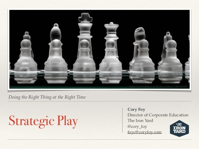 Doing the Right Thing at the Right Time Strategic Play Cory Foy Director of Corporate Education The Iron Yard @cory_foy fo...