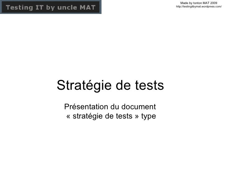 Stratégie de tests Présentation du document  « stratégie de tests » type Made by tonton MAT 2009 http://testingitbymat.wor...