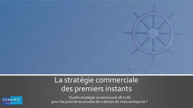 La stratégie commerciale des premiers instants Quelle stratégie commerciale (B to B) pour les premières années de création...