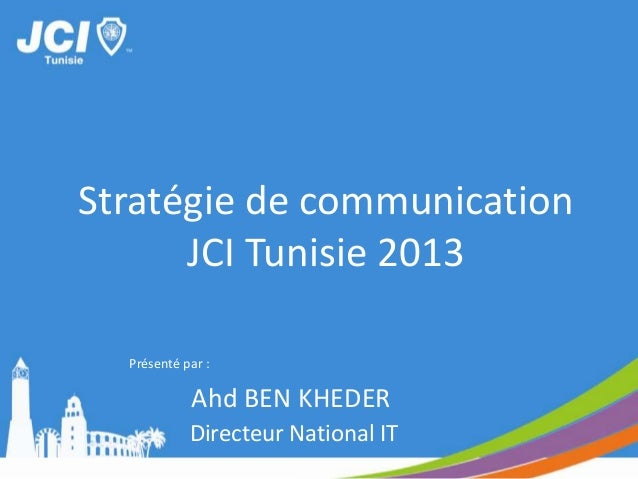 Stratégie de communicationJCI Tunisie 2013Directeur National ITAhd BEN KHEDERPrésenté par :