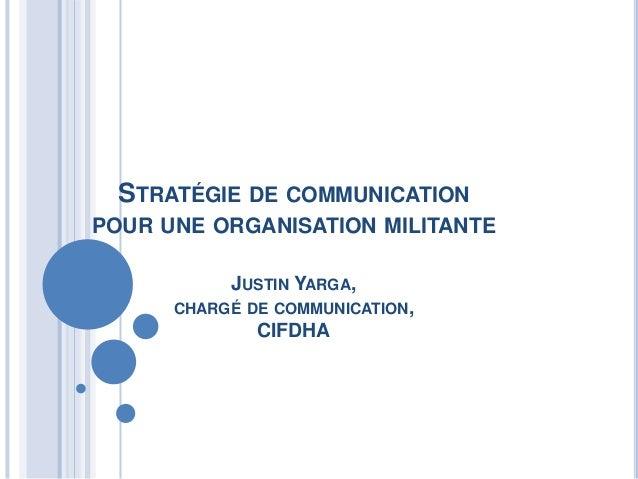 STRATÉGIE DE COMMUNICATIONPOUR UNE ORGANISATION MILITANTE           JUSTIN YARGA,      CHARGÉ DE COMMUNICATION,           ...