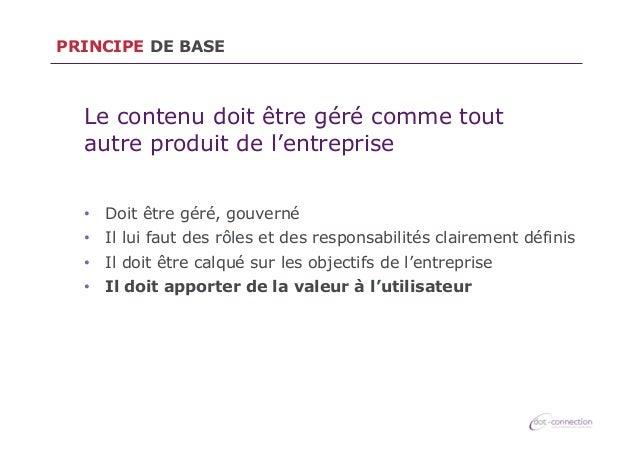 PRINCIPE DE BASE  Le contenu doit être géré comme tout autre produit de l'entreprise • Doit être géré, gouverné • Il lui...