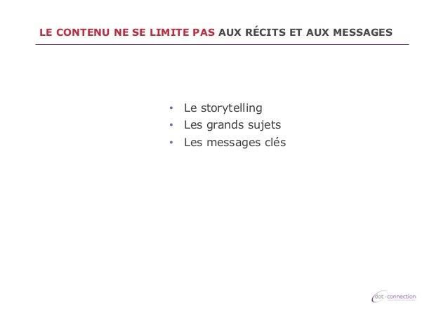 LE CONTENU NE SE LIMITE PAS AUX RÉCITS ET AUX MESSAGES  • Le storytelling • Les grands sujets • Les messages clés