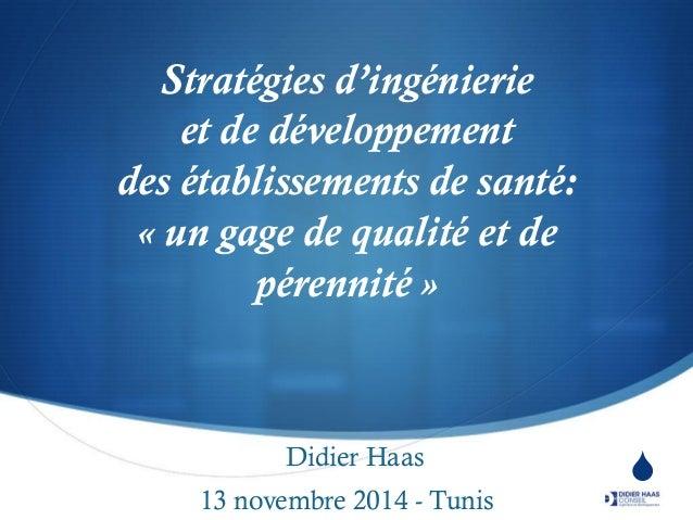 S  Stratégies d'ingénierie et de développement des établissements de santé: « un gage de qualité et de pérennité »  Didier...