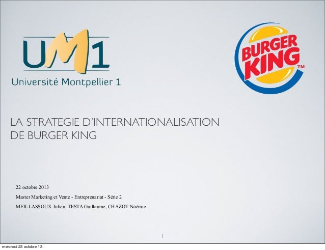LA STRATEGIE D'INTERNATIONALISATION DE BURGER KING 1 22 octobre 2013 Master Marketing et Vente - Entreprenariat - Série 2 ...