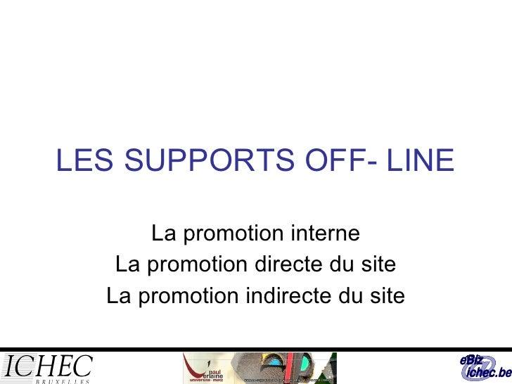 LES SUPPORTS OFF- LINE La promotion interne La promotion directe du site La promotion indirecte du site