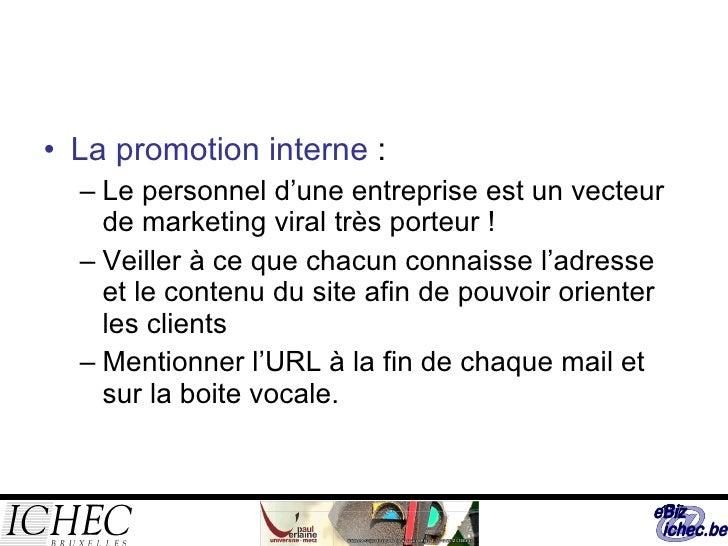 <ul><li>La promotion interne  : </li></ul><ul><ul><li>Le personnel d'une entreprise est un vecteur de marketing viral très...