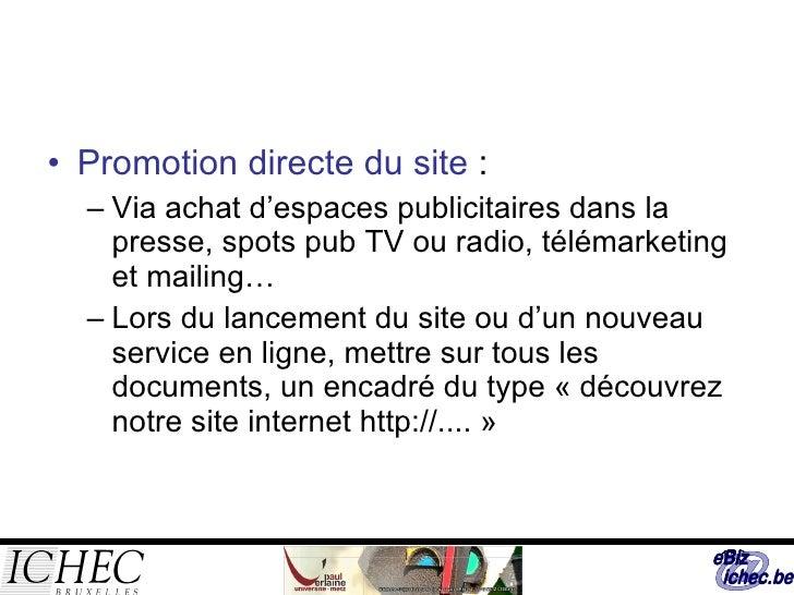<ul><li>Promotion directe du site  : </li></ul><ul><ul><li>Via achat d'espaces publicitaires dans la presse, spots pub TV ...