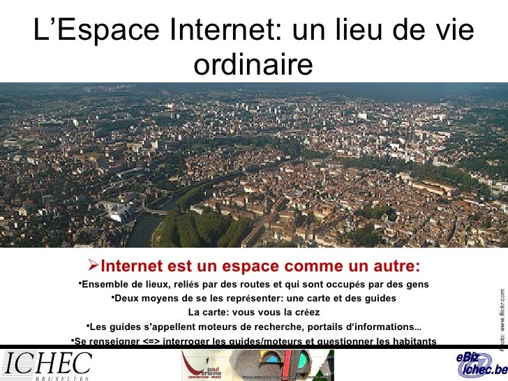 L'Espace Internet: un lieu de vie ordinaire <ul><li>Internet est un espace comme un autre: </li></ul><ul><ul><li>Ensemble ...
