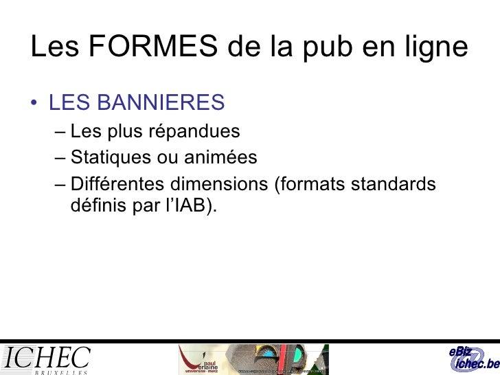 Les FORMES de la pub en ligne <ul><li>LES BANNIERES </li></ul><ul><ul><li>Les plus répandues </li></ul></ul><ul><ul><li>St...