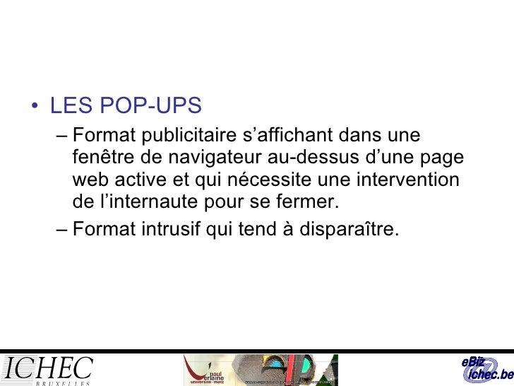 <ul><li>LES POP-UPS </li></ul><ul><ul><li>Format publicitaire s'affichant dans une fenêtre de navigateur au-dessus d'une p...