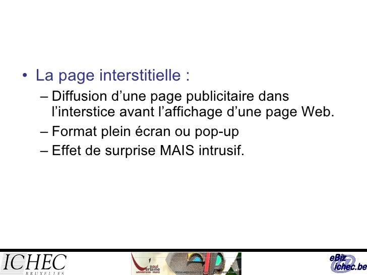 <ul><li>La page interstitielle : </li></ul><ul><ul><li>Diffusion d'une page publicitaire dans l'interstice avant l'afficha...