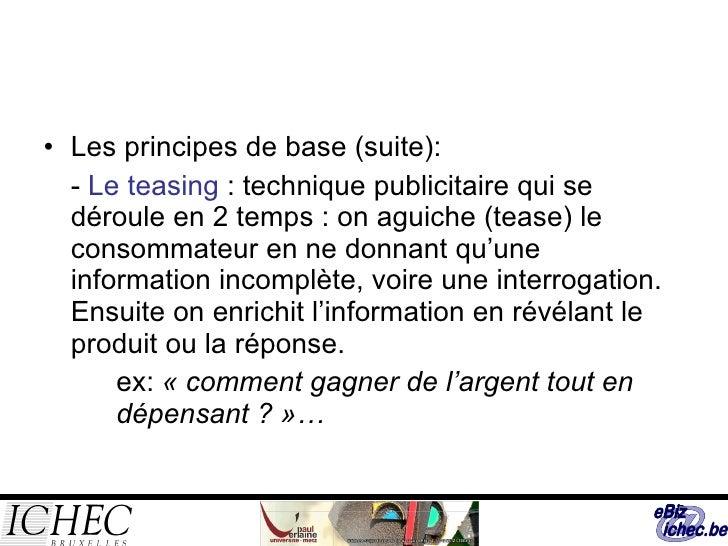 <ul><li>Les principes de base (suite): </li></ul><ul><li>-  Le teasing  : technique publicitaire qui se déroule en 2 temps...