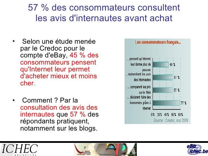 57 % des consommateurs consultent les avis d'internautes avant achat <ul><li>Selon une étude menée par le Credoc pour le c...