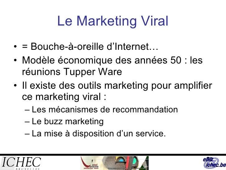 Le Marketing Viral <ul><li>= Bouche-à-oreille d'Internet… </li></ul><ul><li>Modèle économique des années 50 : les réunions...