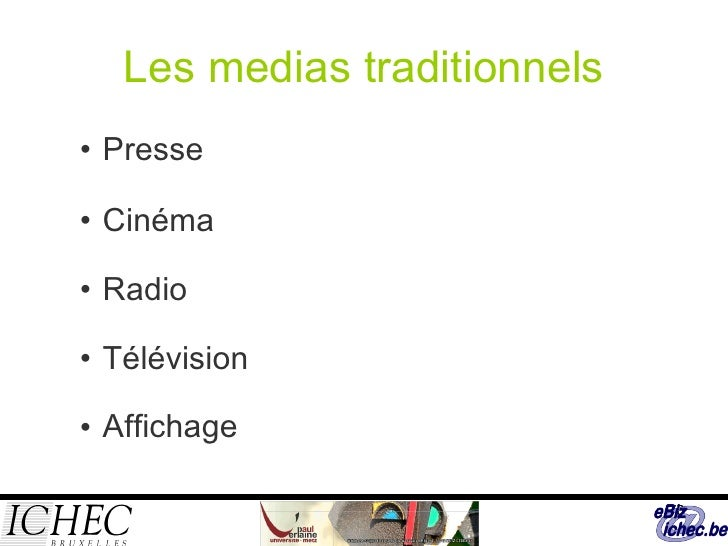 Les medias traditionnels <ul><ul><li>Presse </li></ul></ul><ul><ul><li>Cinéma </li></ul></ul><ul><ul><li>Radio </li></ul><...