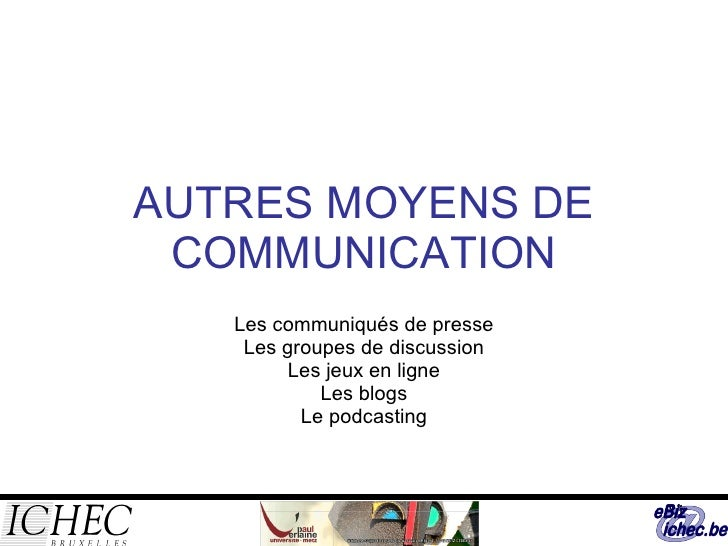 AUTRES MOYENS DE COMMUNICATION Les communiqués de presse Les groupes de discussion Les jeux en ligne Les blogs Le podcasting
