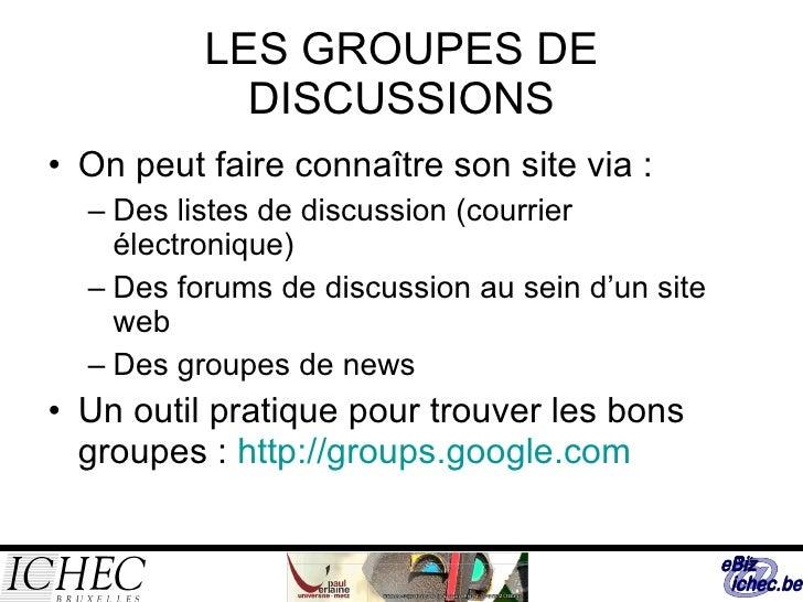 LES GROUPES DE DISCUSSIONS <ul><li>On peut faire connaître son site via : </li></ul><ul><ul><li>Des listes de discussion (...
