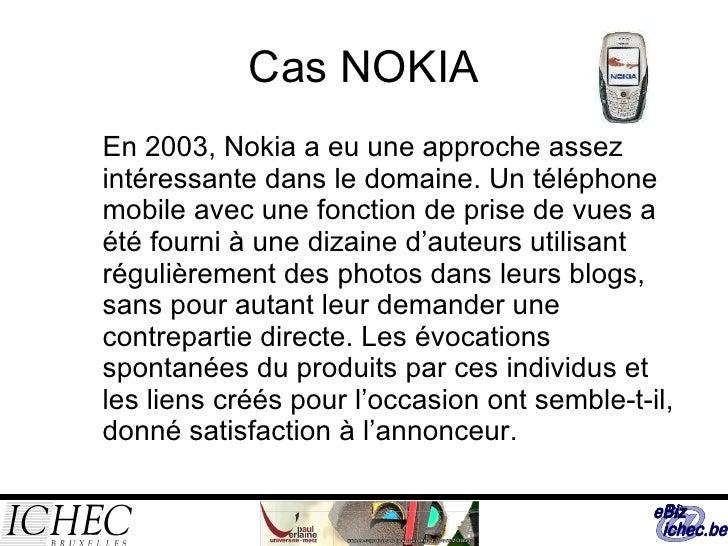 Cas NOKIA <ul><ul><li>En 2003, Nokia a eu une approche assez intéressante dans le domaine. Un téléphone mobile avec une fo...