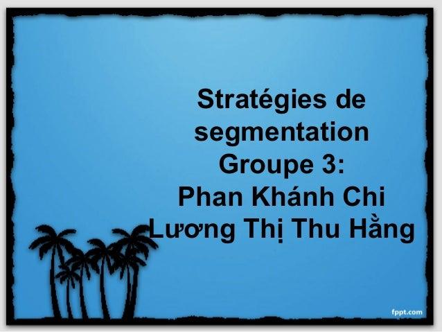 Stratégies de   segmentation     Groupe 3:  Phan Khánh ChiLương Thị Thu Hằng