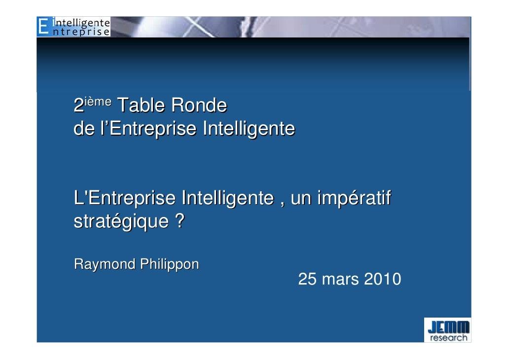 2ième Table Ronde de l'Entreprise Intelligente   L'Entreprise Intelligente , un impératif stratégique ?  Raymond Philippon...