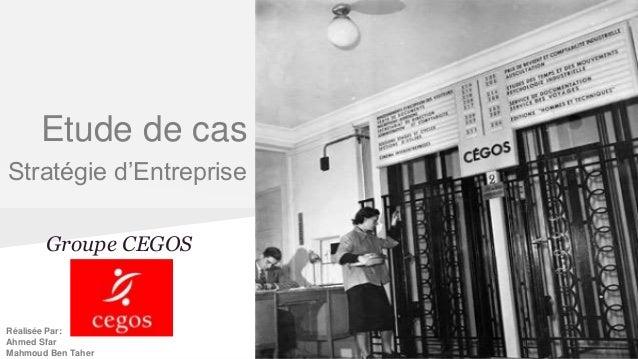 Groupe CEGOS Etude de cas Stratégie d'Entreprise Réalisée Par: Ahmed Sfar Mahmoud Ben Taher