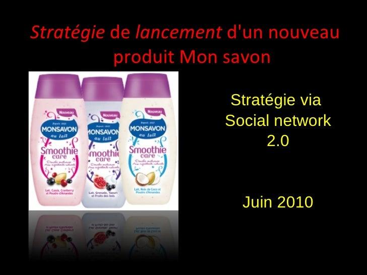 Stratégie  de  lancement  d'un nouveau  produit Mon savon Stratégie via  Social network 2.0 Juin 2010