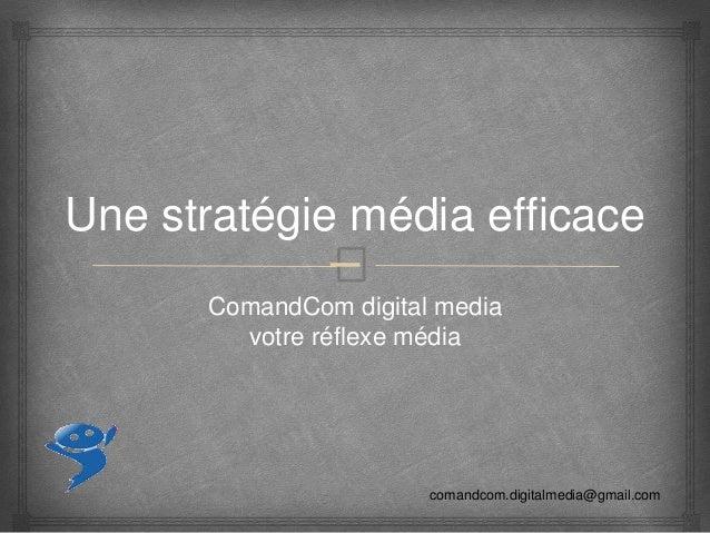 – Une stratégie média efficace ComandCom digital media votre réflexe média comandcom.digitalmedia@gmail.com