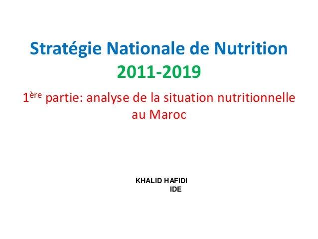 Stratégie Nationale de Nutrition 2011-2019 1ère partie: analyse de la situation nutritionnelle au Maroc KHALID HAFIDI IDE