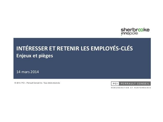 INTÉRESSER ET RETENIR LES EMPLOYÉS-CLÉS Enjeux et pièges 14 mars 2014 © 2013. PCI – Perrault Conseil inc. Tous droits rése...
