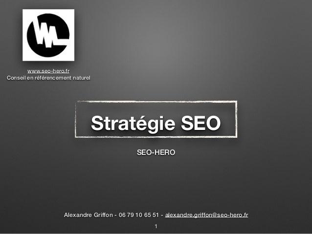 Stratégie SEO SEO-HERO 1 www.seo-hero.fr Conseil en référencement naturel Alexandre Griffon - 06 79 10 65 51 - alexandre.g...