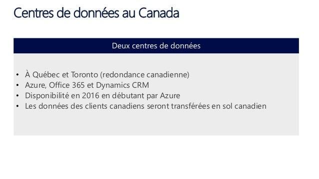 Centres de données au Canada • À Québec et Toronto (redondance canadienne) • Azure, Office 365 et Dynamics CRM • Disponibi...