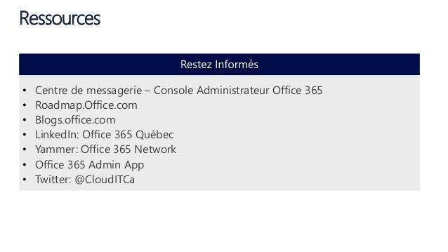 Ressources • Centre de messagerie – Console Administrateur Office 365 • Roadmap.Office.com • Blogs.office.com • LinkedIn: ...