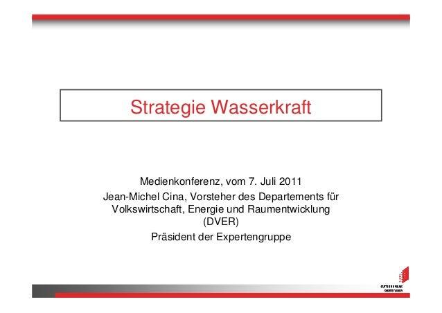 Strategie Wasserkraft       Medienkonferenz, vom 7. Juli 2011Jean-Michel Cina, Vorsteher des Departements für  Volkswirtsc...