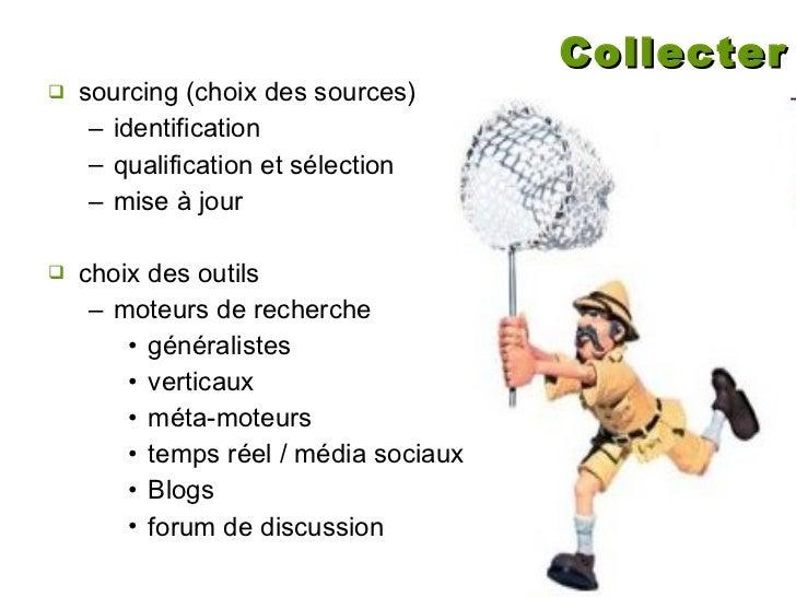 Collecter <ul><li>sourcing (choix des sources) </li></ul><ul><ul><li>identification </li></ul></ul><ul><ul><li>qualificati...