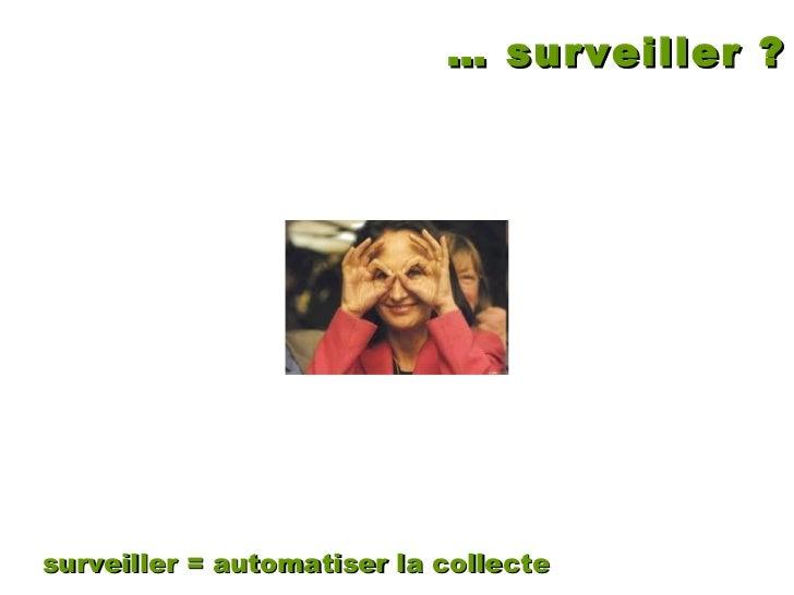 … surveiller ? surveiller = automatiser la collecte