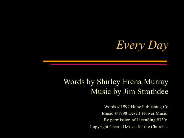 Every Day Words by Shirley Erena Murray Music by Jim Strathdee Words ©1992 Hope Publishing Co Music ©1998 Desert Flower Mu...